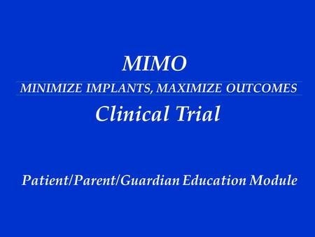 STUDY MIMO MINIMIZE IMPLANTS, MAXIMIZE OUTCOMES MIMO Clinical Trial Patient/Parent/Guardian Education Module.