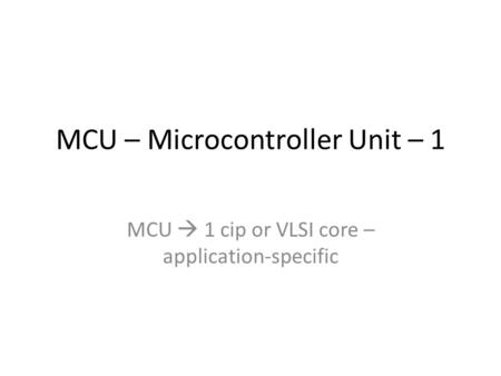 MCU – Microcontroller Unit – 1 MCU  1 cip or VLSI core – application-specific.