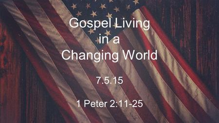 Gospel Living in a Changing World 7.5.15 1 Peter 2:11-25.