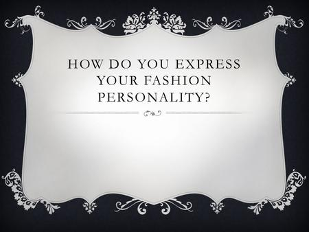 HOW DO YOU EXPRESS YOUR FASHION PERSONALITY?. CLOTHING CHOICES  How many of you thought about what you were going to wear today before putting it on?
