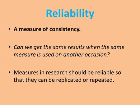 Reliability A measure of consistency. Can we get the same results when the same measure is used on another occasion? Measures in research should be reliable.