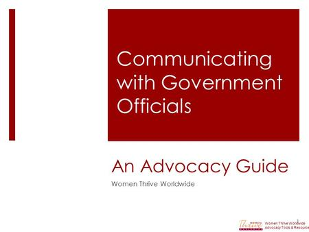 An Advocacy Guide Women Thrive Worldwide 1 Communicating with Government Officials Women Thrive Worldwide Advocacy Tools & Resources.