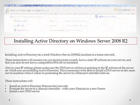 Installing Active Directory on Windows Server 2008 R2 Installing Active Directory on a fresh Windows Server 2008 R2 machine in a home network. These instructions.