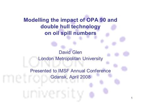 1 Modelling the impact of OPA 90 and double hull technology on oil spill numbers David Glen London Metropolitan University Presented to IMSF Annual Conference.