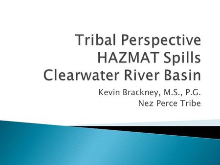 Kevin Brackney, M.S., P.G. Nez Perce Tribe.  NPT Environmental Response  Historic Spills Clearwater Basin ◦ Impacts from both large and small spills.