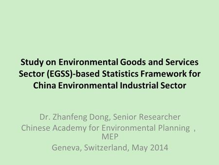 <strong>Study</strong> on <strong>Environmental</strong> Goods and Services Sector (EGSS)-based Statistics Framework for China <strong>Environmental</strong> Industrial Sector Dr. Zhanfeng Dong, Senior.