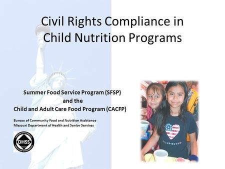Civil Rights Compliance in Child Nutrition Programs Summer Food Service Program (SFSP) and the Child and Adult Care Food Program (CACFP) Bureau of Community.