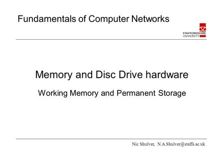 Nic Shulver, Fundamentals of Computer Networks Memory and Disc Drive hardware Working Memory and Permanent Storage.