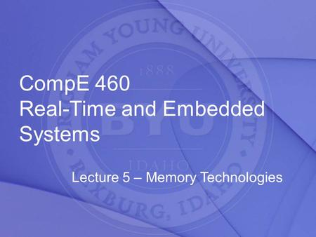 CompE 460 Real-Time and Embedded Systems Lecture 5 – Memory Technologies.