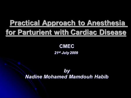 Practical Approach to Anesthesia for Parturient with Cardiac Disease CMEC 21 st July 2009 by Nadine Mohamed Mamdouh Habib.