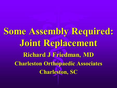 Some Assembly Required: Joint Replacement Richard J Friedman, MD Charleston Orthopaedic Associates Charleston, SC.