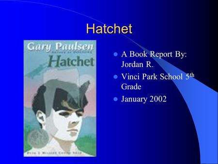 Hatchet A Book Report By: Jordan R. Vinci Park School 5 th Grade January 2002.