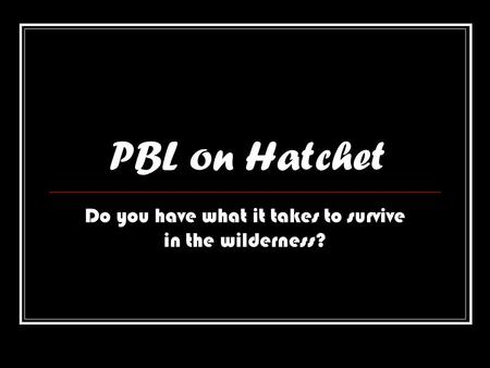PBL on Hatchet Do you have what it takes to survive in the wilderness?
