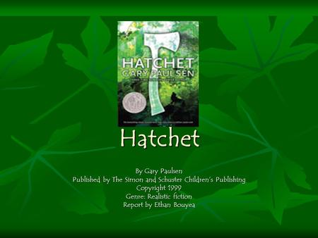 Hatchet By Gary Paulsen Published by The Simon and Schuster Children's Publishing Copyright 1999 Genre: Realistic fiction Report by Ethan Bouyea.