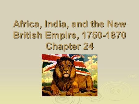 Africa, India, and the New British Empire, 1750-1870 Chapter 24.