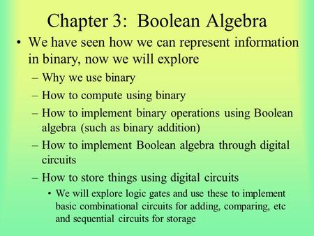 Chapter 3: Boolean Algebra We have seen how we can represent information in binary, now we will explore –Why we use binary –How to compute using binary.