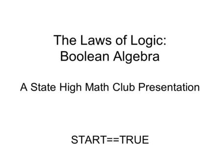 The Laws of Logic: Boolean Algebra A State High Math Club Presentation START==TRUE.