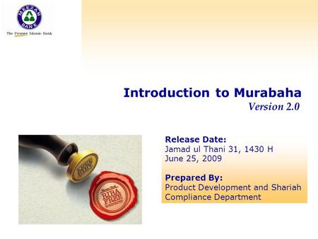 Introduction to Murabaha Version 2.0 Release Date: Jamad ul Thani 31, 1430 H June 25, 2009 Prepared By: Product Development and Shariah Compliance Department.