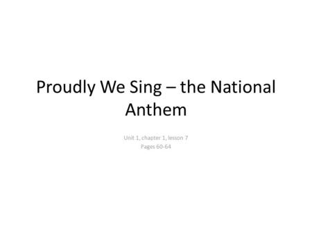 Proudly We Sing – the National Anthem Unit 1, chapter 1, lesson 7 Pages 60-64.