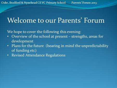Oake, Bradford & Nynehead CE VC Primary SchoolParents' Forum 2013 Welcome to our Parents' Forum We hope to cover the following this evening: Overview of.