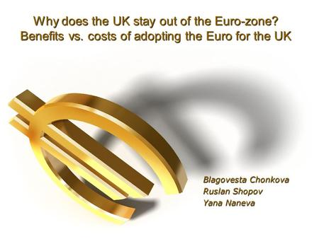Why does the UK stay out of the Euro-zone? Benefits vs. costs of adopting the Euro for the UK Blagovesta Chonkova Ruslan Shopov Yana Naneva.