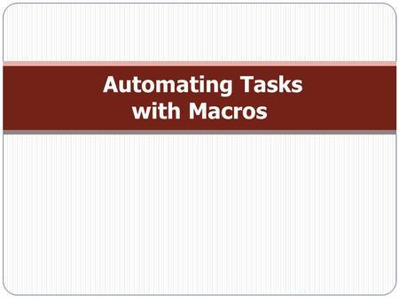 Automating Tasks with Macros. Macro Essentials  A macro is a list of actions that happen when you run the macro.  Creating a Macro: − Choose Create.