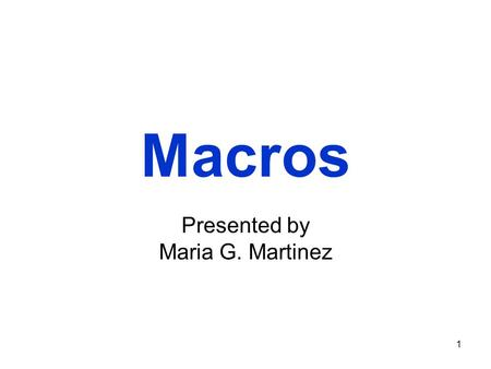 1 Macros Presented by Maria G. Martinez. 2 What's a macro?  Macro - set of computer instructions that you can record and associate with a shortcut key.