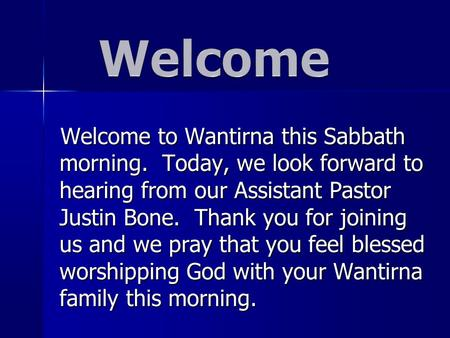 Welcome to Wantirna this Sabbath morning. Today, we look forward to hearing from our Assistant Pastor Justin Bone. Thank you for joining us and we pray.