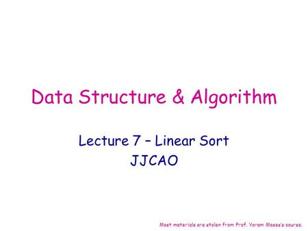 Data Structure & Algorithm Lecture 7 – Linear Sort JJCAO Most materials are stolen from Prof. Yoram Moses's course.