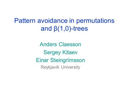 Pattern avoidance in permutations and β(1,0)-trees Anders Claesson Sergey Kitaev Einar Steingrímsson Reykjavík University.