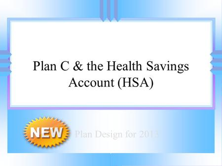 Introducing: Plan C & the Health Savings Account (HSA) Plan Design for 2013.