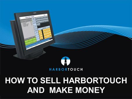 HOW TO SELL HARBORTOUCH AND MAKE MONEY.  Devalued terminal market creates opportunities in valued POS market  Higher acquisition cost and market saturation.