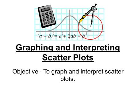 Graphing and Interpreting Scatter Plots Objective - To graph and interpret scatter plots.