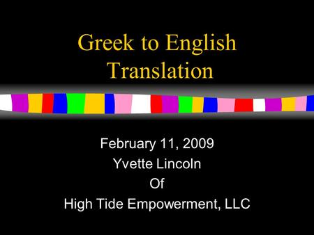 Greek to English Translation February 11, 2009 Yvette Lincoln Of High Tide Empowerment, LLC.