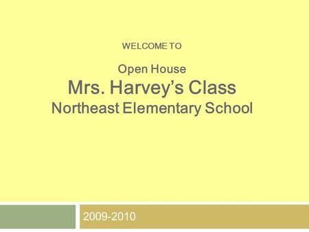 WELCOME TO Open House Mrs. Harvey's Class Northeast Elementary School 2009-2010.
