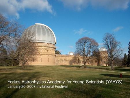 Yerkes Astrophysics Academy for Young Scientists (YAAYS) January 20, 2007 Invitational Festival.