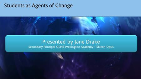 Students as Agents of Change Presented by Jane Drake Secondary Principal GEMS Wellington Academy – Silicon Oasis Presented by Jane Drake Secondary Principal.