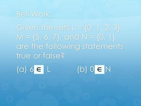 Bell Work: Given the sets L = {0, 1, 2, 3}, M = {5, 6, 7}, and N = {0, 1}, are the following statements true or false? (a) 6 L (b) 0 N.