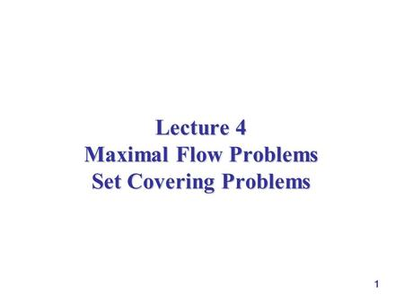 1 Lecture 4 Maximal Flow Problems Set Covering Problems.
