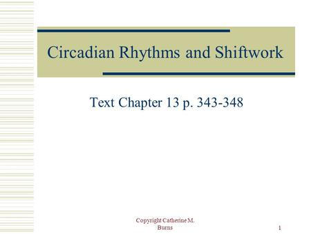 Copyright Catherine M. Burns 1 Circadian Rhythms and Shiftwork Text Chapter 13 p. 343-348.