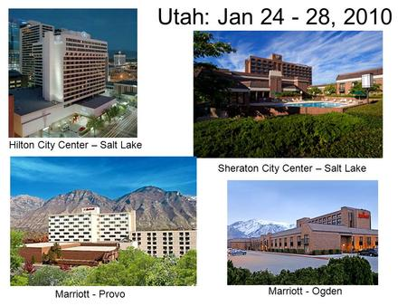 Utah: Jan 24 - 28, 2010 Sheraton City Center – Salt Lake Hilton City Center – Salt Lake Marriott - Provo Marriott - Ogden.