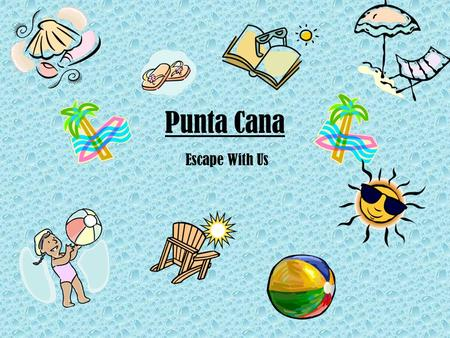 Punta Cana Escape With Us. Table of Contents 1.Our HotelOur Hotel 2.ActivitiesActivities 3.ClimateClimate 4.History of Punta CanaHistory of Punta Cana.