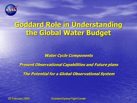 02 February 2005Goddard Space Flight Center1 Goddard Role in Understanding the Global Water Budget Water Cycle Components Present Observational Capabilities.