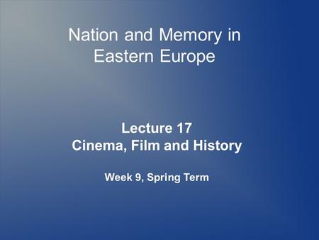 Nation and Memory in Eastern Europe Lecture 17 Cinema, Film and History Week 9, Spring Term.