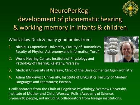 NeuroPerKog: development of phonematic hearing & working memory in infants & children Włodzisław Duch & many good brains from: 1. Nicolaus Copernicus University,