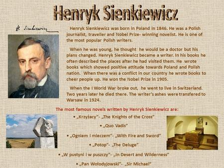 Henryk Sienkiewicz was born in Poland in 1846. He was a Polish journalist, traveller and Nobel Prize- winning novelist. He is one of the most popular Polish.
