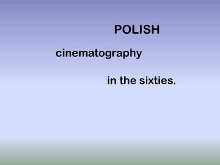 POLISH cinematography in the sixties.. Changes ! The Polish cinematography changed in sixties. Directors still took up the subject of The Second World.
