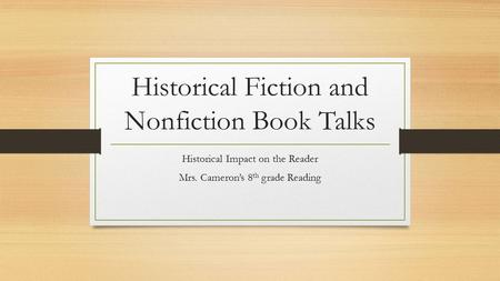 Historical Fiction and Nonfiction Book Talks Historical Impact on the Reader Mrs. Cameron's 8 th grade Reading.