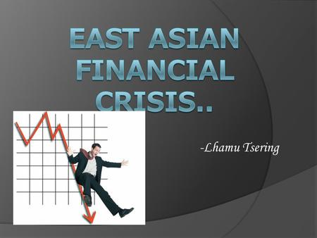 -Lhamu Tsering. Agenda..  East Asia pre crisis  Thailand  Crisis timeline  The dilemma  Asian Weaknesses  After the shock.