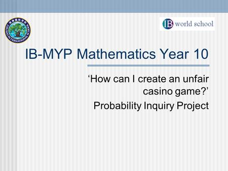 IB-MYP Mathematics Year 10 'How can I create an unfair casino game?' Probability Inquiry Project.